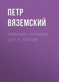 Петр Андреевич Вяземский -«Ревизор» комедия, соч. Н. Гоголя