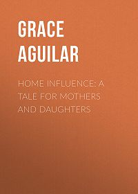 Grace Aguilar -Home Influence: A Tale for Mothers and Daughters