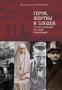 Владимир Малышев -Герои, жертвы и злодеи. Сто лет Великой русской революции