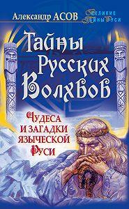 Александр Асов - Тайны русских волхвов. Чудеса и загадки языческой Руси