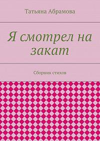 Татьяна Абрамова -Я смотрел на закат. Сборник стихов