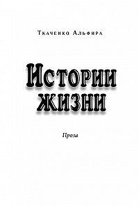 Альфира Ткаченко - Истории жизни. Проза (сборник)