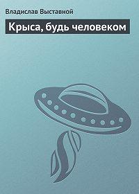 Владислав Выставной -Крыса, будь человеком