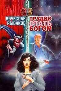 Вячеслав Рыбаков -Трудно стать Богом