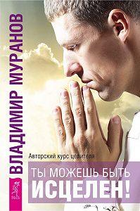 Владимир Муранов -Ты можешь быть исцелен! Авторский курс целителя Владимира Муранова