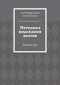 Артём Варфоломей, Сергей Голиков - Методика взыскания долгов. Полныйкурс