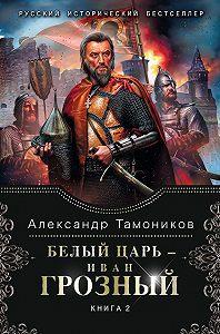 Александр Тамоников - Белый царь – Иван Грозный. Книга 2