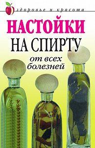 Петр Анатольевич Бехтерев -Настойки на спирту от всех болезней