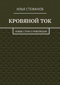 Илья Стефанов -Кровяной ток. Новые стихи о Революции