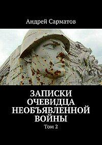 Андрей Сарматов -Записки очевидца необъявленной войны. Том 2