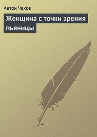 Антон Чехов -Женщина с точки зрения пьяницы
