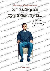 Василий Серебрянский - Я выбираю трудный путь…