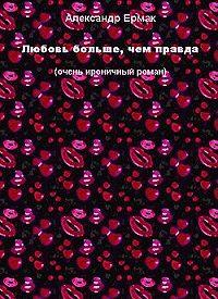 Александр Ермак -Любовь больше, чем правда