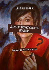 Нина Синицына -Долго бунтовать будем. Свободная поэзия ипроза