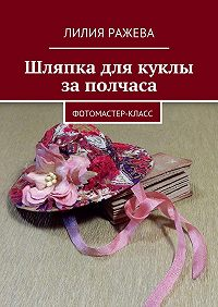 Лилия Ражева -Шляпка для куклы заполчаса. Фотомастер-класс