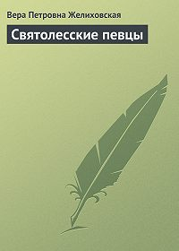Вера Петровна Желиховская - Святолесские певцы