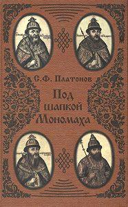 Сергей Платонов - Под шапкой Мономаха