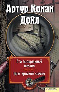 Артур Конан Дойл -Его прощальный поклон. Круг красной лампы (сборник)