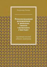 Владимир Земша - Рекомендации женщинам в поисках своего «женского счастья»