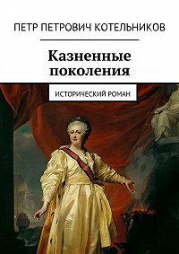 Петр Котельников -Казненные поколения. Исторический роман
