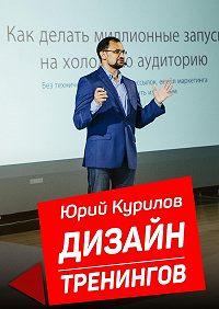 Юрий Курилов -Дизайн тренингов. Как создавать интересные ирезультативные тренинги