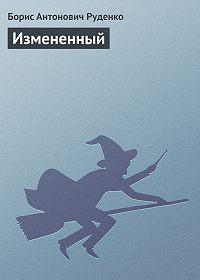 Борис Антонович Руденко -Измененный