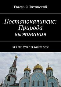 Евгений Читинский -Постапокалипсис: Природа выживания