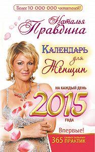 Наталия Правдина -Календарь для женщин на каждый день 2015 года. 365 самых сильных практик