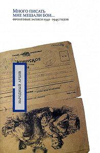 О. Николаев -«Много писать мне мешали бои…»: фронтовые записи 1941-1945 годов
