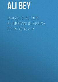 Ali Bey -Viaggi di Ali Bey el-Abbassi in Africa ed in Asia, v. 2