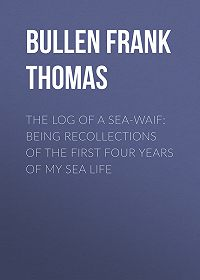 Frank Bullen -The Log of a Sea-Waif: Being Recollections of the First Four Years of My Sea Life