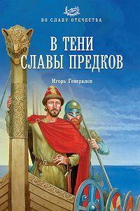 Игорь Генералов -В тени славы предков