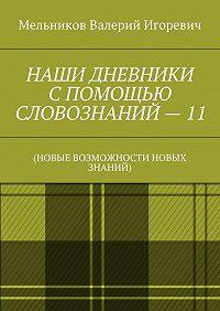 Валерий Мельников -НАШИ ДНЕВНИКИ СПОМОЩЬЮ СЛОВОЗНАНИЙ–11. (НОВЫЕ ВОЗМОЖНОСТИ НОВЫХ ЗНАНИЙ)