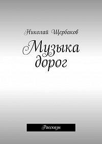 Николай Щербаков - Музыка дорог. Рассказы