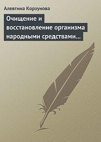 Алевтина Корзунова - Очищение и восстановление организма народными средствами при заболеваниях печени