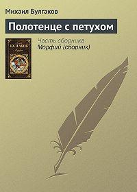 Михаил Булгаков -Полотенце с петухом