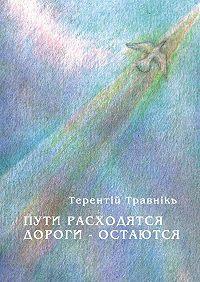 Терентiй Травнiкъ -Пути расходятся, дороги – остаются
