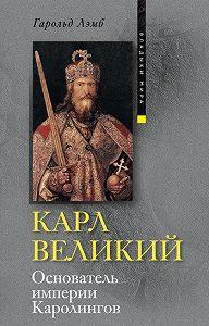 Гарольд Лэмб -Карл Великий. Основатель империи Каролингов