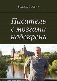 Вадим Россик -Писатель с мозгами набекрень