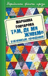 Марiанна Гончарова -Там, де ми живемо. Буковинські оповідання (збірник)