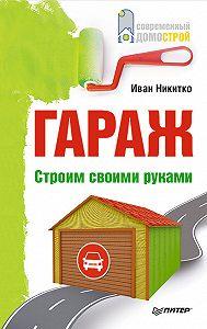 Иван Никитко -Гараж. Строим своими руками