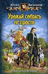 Юлия С. Васильева -Урожай собрать не просто