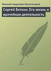 Николай Андреевич Белоголовый -Сергей Боткин. Его жизнь и врачебная деятельность
