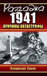 Владислав Савин -Разгадка 1941. Причины катастрофы