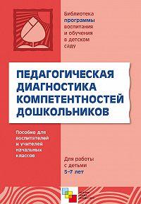 О. В. Дыбина - Педагогическая диагностика компетентностей дошкольников. Пособие для воспитателей и учителей начальных классов. Для работы с детьми 5-7 лет