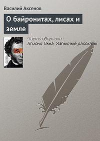 Василий П. Аксенов - О байронитах, лисах и земле
