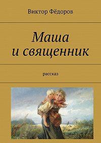 Виктор Фёдоров -Маша исвященник. Рассказ