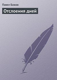Павел Бажов - Отслоения дней