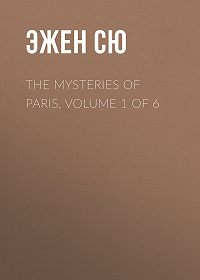 Эжен Сю -The Mysteries of Paris, Volume 1 of 6