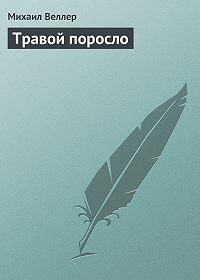 Михаил Веллер - Травой поросло